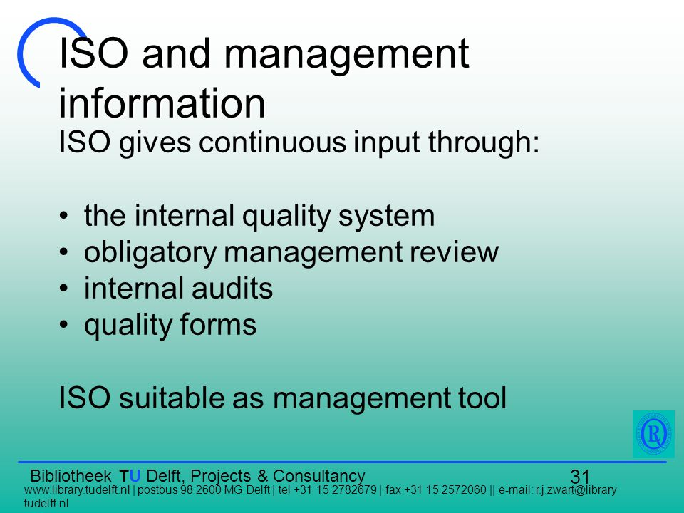 Bibliotheek TU Delft, Projects & Consultancy   | postbus MG Delft | tel | fax ||   tudelft.nl 31 ISO and management information ISO gives continuous input through: the internal quality system obligatory management review internal audits quality forms ISO suitable as management tool