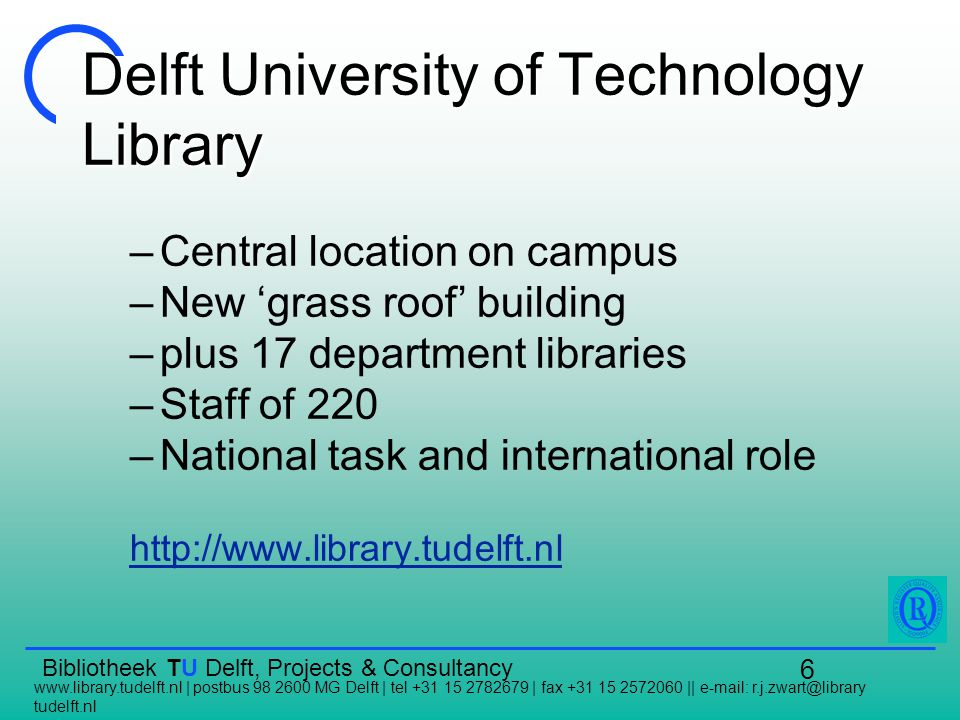 Bibliotheek TU Delft, Projects & Consultancy www.library.tudelft.nl | postbus 98 2600 MG Delft | tel +31 15 2782679 | fax +31 15 2572060 || e-mail: r.j.zwart@library tudelft.nl 6 Delft University of Technology Library –Central location on campus –New 'grass roof' building –plus 17 department libraries –Staff of 220 –National task and international role http://www.library.tudelft.nl