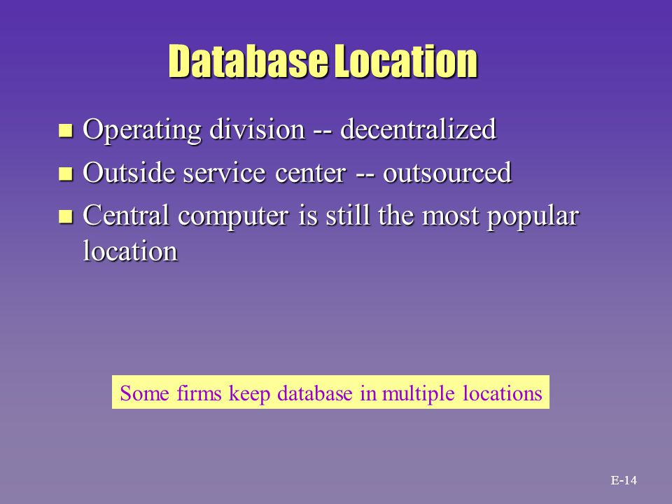 Database Location n Operating division -- decentralized n Outside service center -- outsourced n Central computer is still the most popular location Some firms keep database in multiple locations E-14