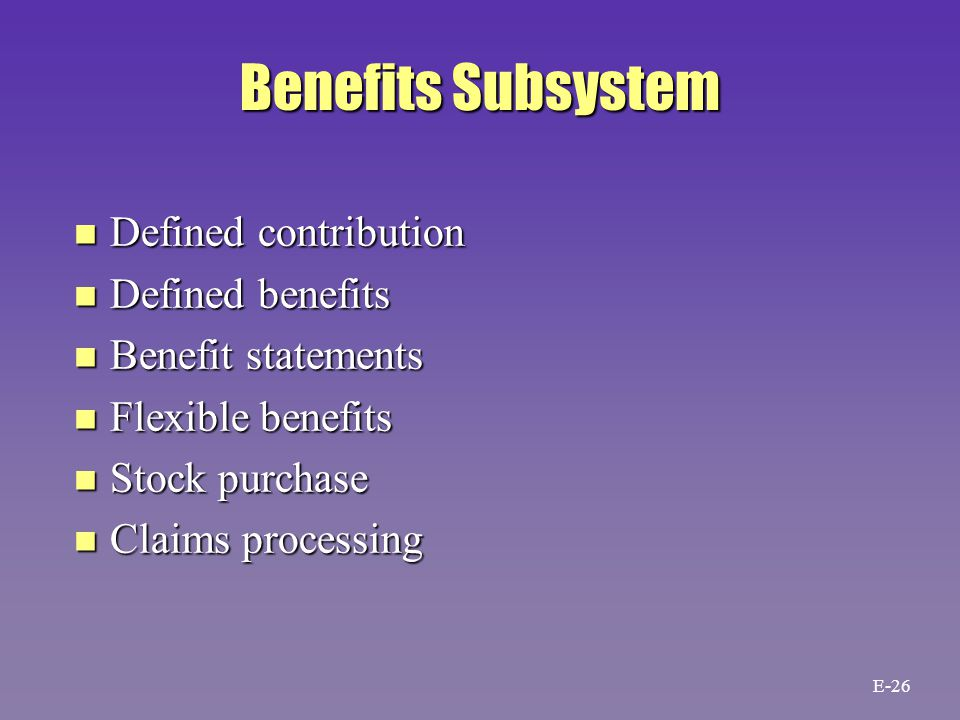 Benefits Subsystem n Defined contribution n Defined benefits n Benefit statements n Flexible benefits n Stock purchase n Claims processing E-26