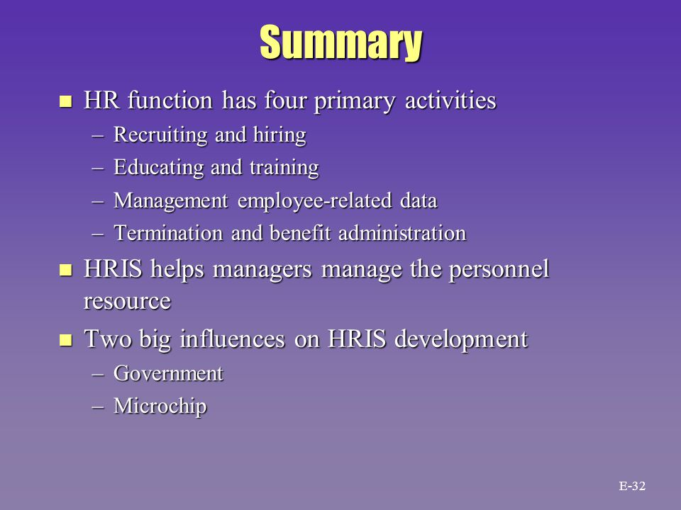 Summary n HR function has four primary activities –Recruiting and hiring –Educating and training –Management employee-related data –Termination and benefit administration n HRIS helps managers manage the personnel resource n Two big influences on HRIS development –Government –Microchip E-32