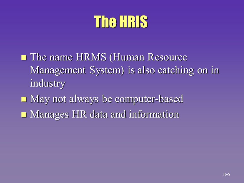 The HRIS n The name HRMS (Human Resource Management System) is also catching on in industry n May not always be computer-based n Manages HR data and information E-5