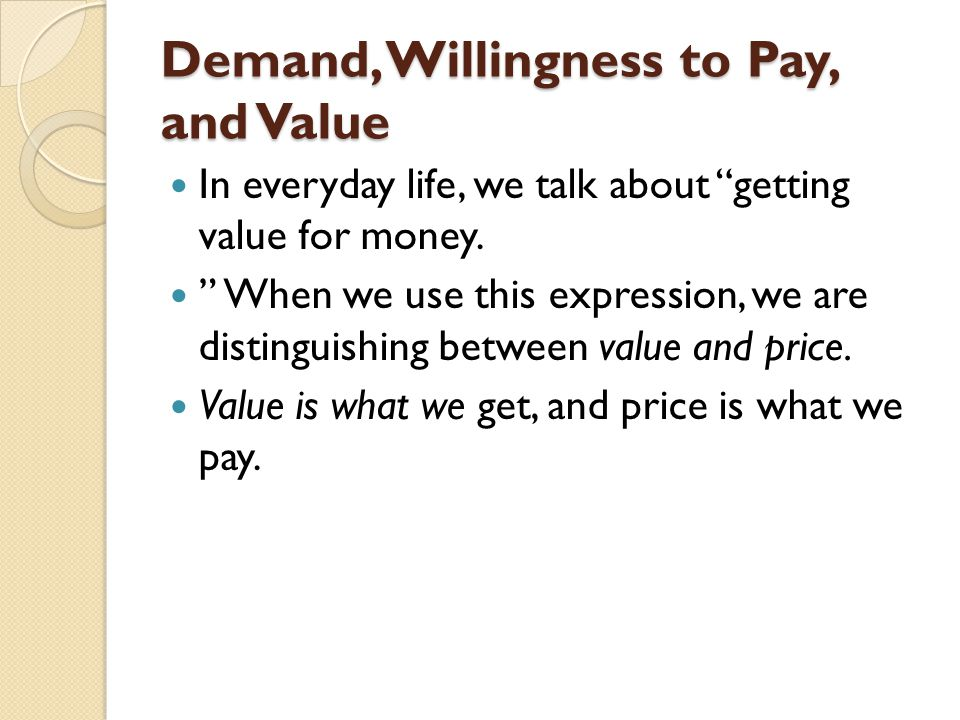 "Demand, Willingness to Pay, and Value In everyday life, we talk about ""getting value for money. "" When we use this expression, we are distinguishing b"