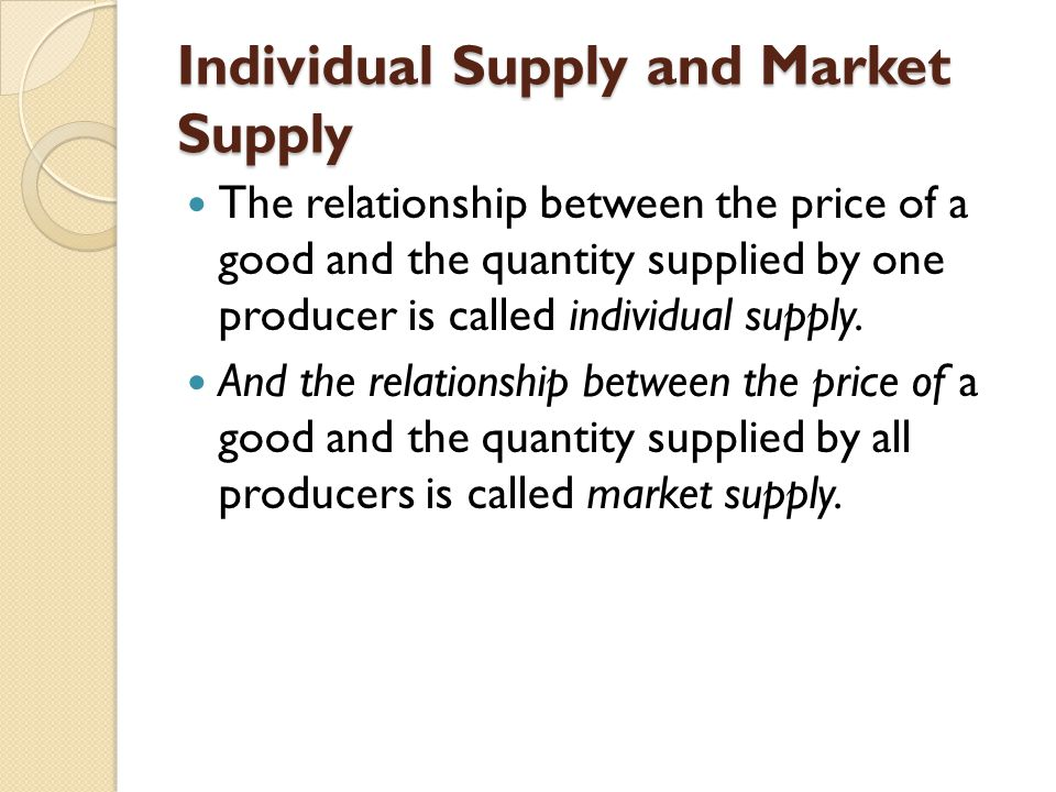 Individual Supply and Market Supply The relationship between the price of a good and the quantity supplied by one producer is called individual supply