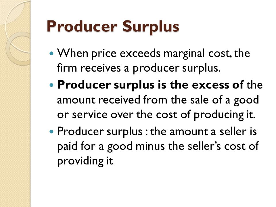 Producer Surplus When price exceeds marginal cost, the firm receives a producer surplus. Producer surplus is the excess of the amount received from th