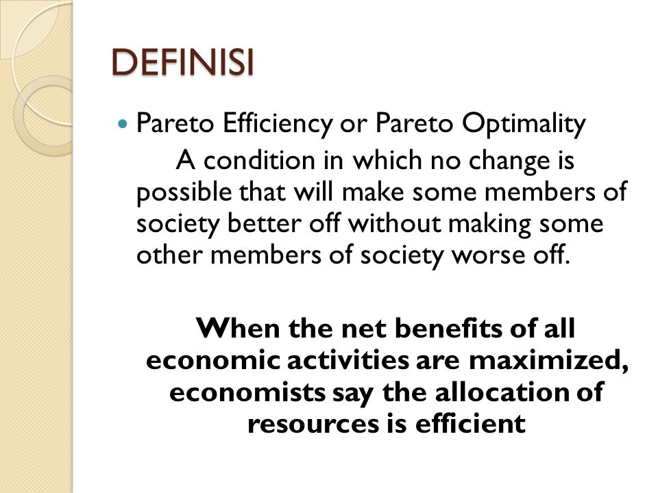 DEFINISI Pareto Efficiency or Pareto Optimality A condition in which no change is possible that will make some members of society better off without m
