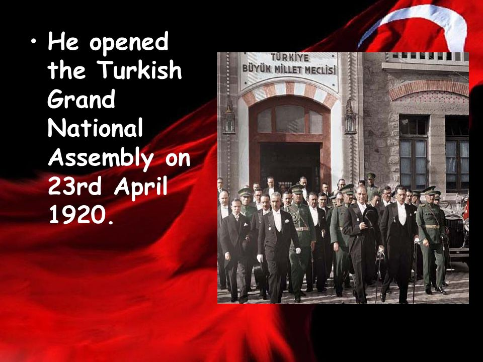 He opened the Turkish Grand National Assembly on 23rd April 1920.