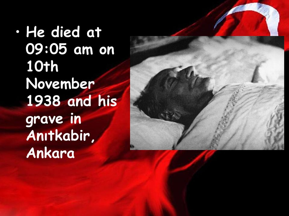 He died at 09:05 am on 10th November 1938 and his grave in Anıtkabir, Ankara