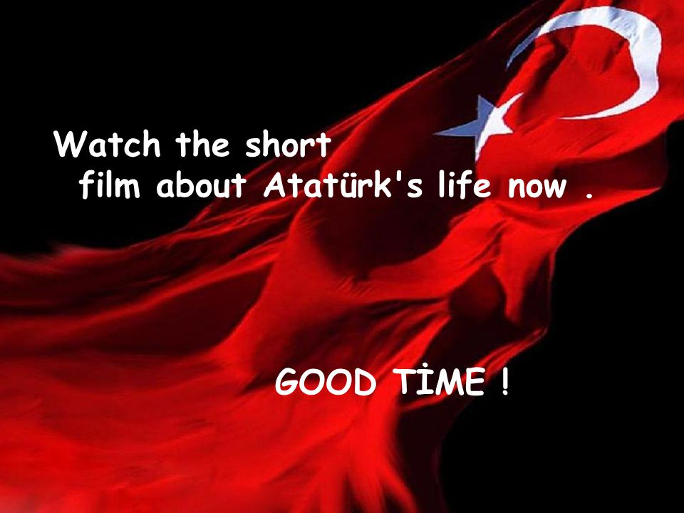 Watch the short film about Atatürk s life now. GOOD TİME !
