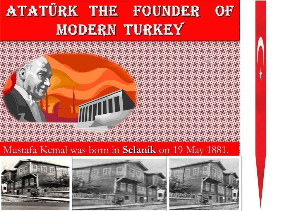 ATATÜRK THE FOUNDER OF MODERN TURKEY ATATÜRK T THE F FOUNDER OF MODERN TURKEY Mustafa Kemal was born in S SS Selanik on 19 May 1881.