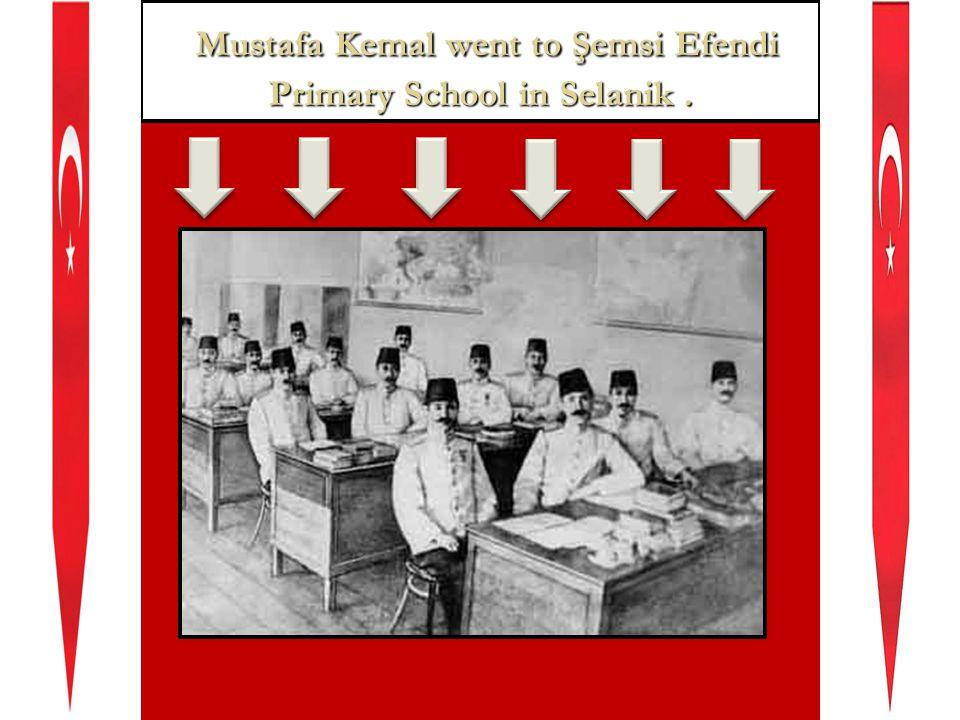 Mustafa Kemal went to Şemsi Efendi Primary School in Selanik.