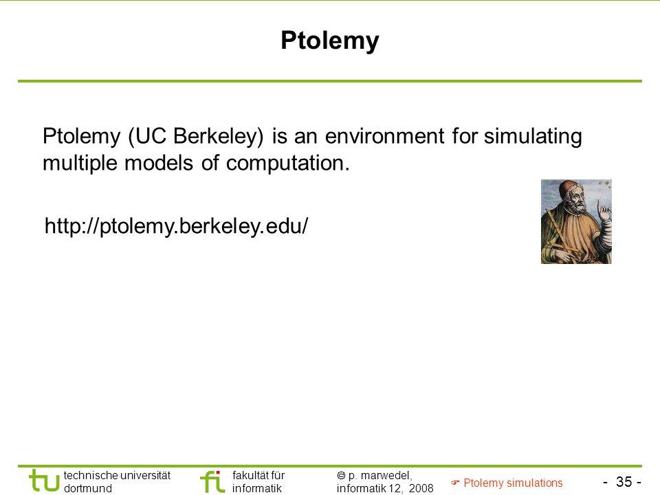 - 35 - technische universität dortmund fakultät für informatik  p. marwedel, informatik 12, 2008 Ptolemy Ptolemy (UC Berkeley) is an environment for