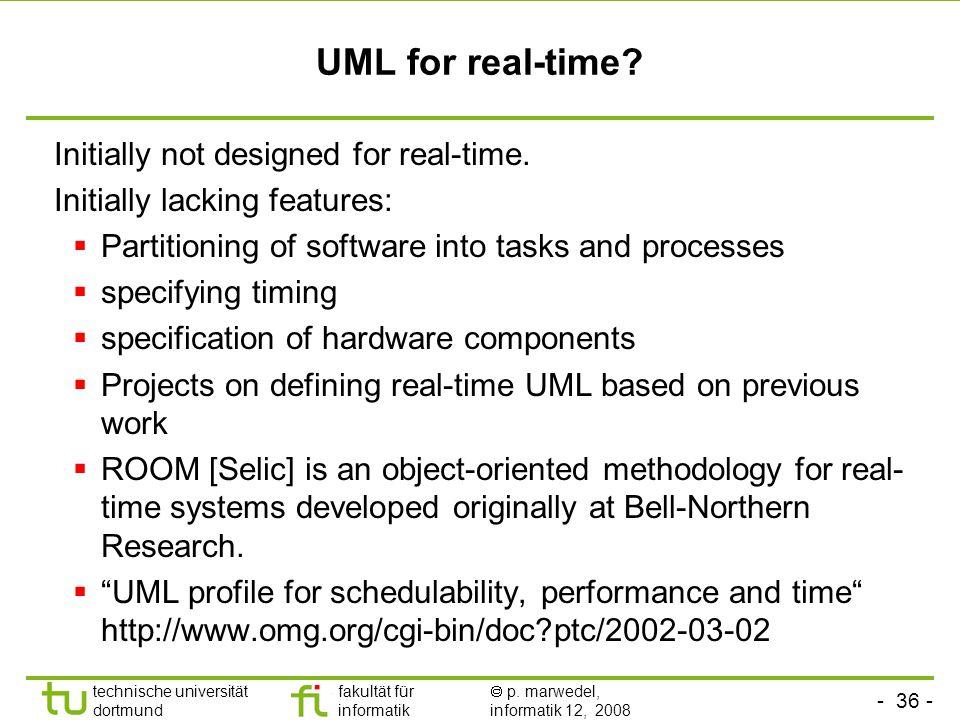 - 36 - technische universität dortmund fakultät für informatik  p. marwedel, informatik 12, 2008 UML for real-time? Initially not designed for real-t