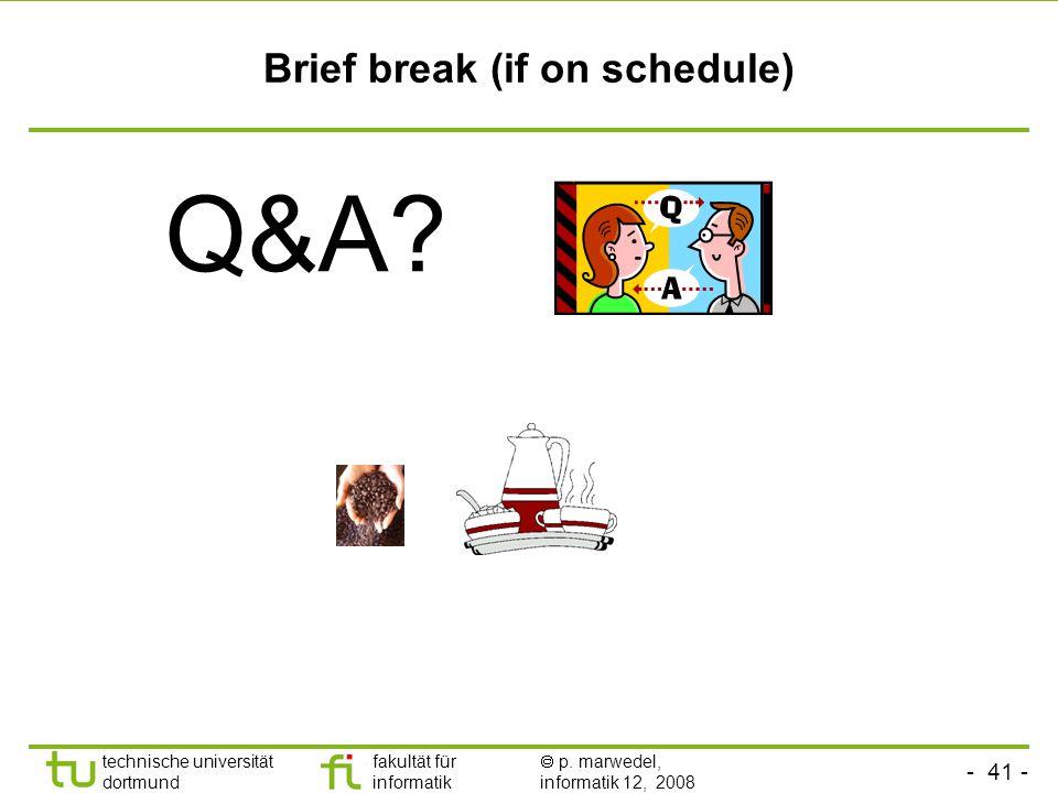 - 41 - technische universität dortmund fakultät für informatik  p. marwedel, informatik 12, 2008 Brief break (if on schedule) Q&A?