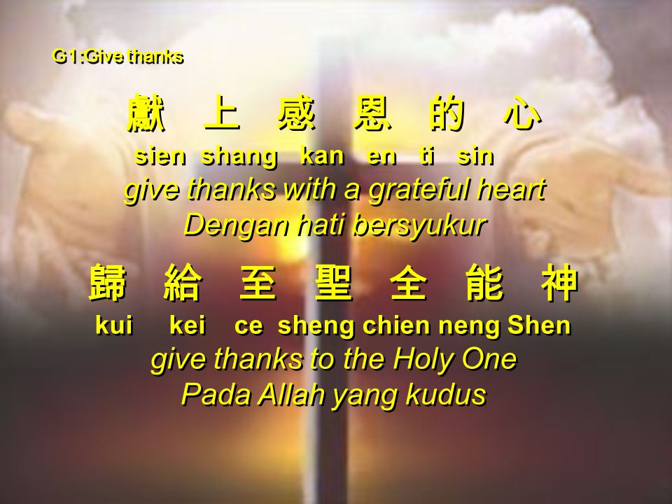 G1:Give thanks 獻 上 感 恩 的 心 sien shang kan en ti sin give thanks with a grateful heart Dengan hati bersyukur 歸 給 至 聖 全 能 神 kui kei ce sheng chien neng