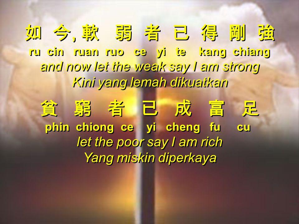 如 今, 軟 弱 者 已 得 剛 強 ru cin ruan ruo ce yi te kang chiang and now let the weak say I am strong Kini yang lemah dikuatkan 貧 窮 者 已 成 富 足 phin chiong ce yi cheng fu cu let the poor say I am rich Yang miskin diperkaya 如 今, 軟 弱 者 已 得 剛 強 ru cin ruan ruo ce yi te kang chiang and now let the weak say I am strong Kini yang lemah dikuatkan 貧 窮 者 已 成 富 足 phin chiong ce yi cheng fu cu let the poor say I am rich Yang miskin diperkaya
