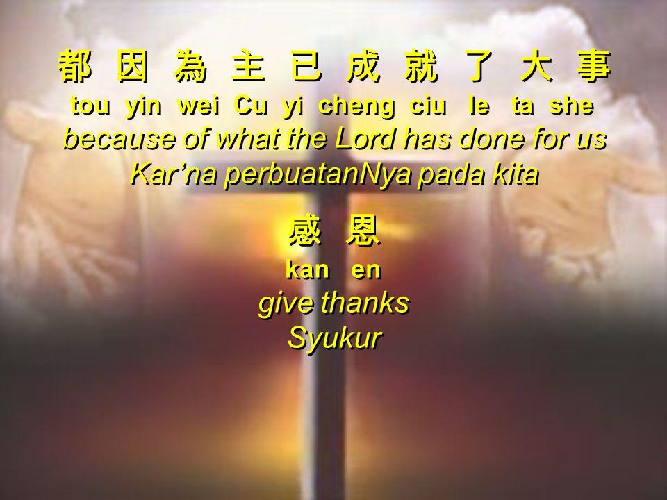 都 因 為 主 已 成 就 了 大 事 tou yin wei Cu yi cheng ciu le ta she because of what the Lord has done for us Kar'na perbuatanNya pada kita 感 恩 kan en give thanks Syukur 都 因 為 主 已 成 就 了 大 事 tou yin wei Cu yi cheng ciu le ta she because of what the Lord has done for us Kar'na perbuatanNya pada kita 感 恩 kan en give thanks Syukur