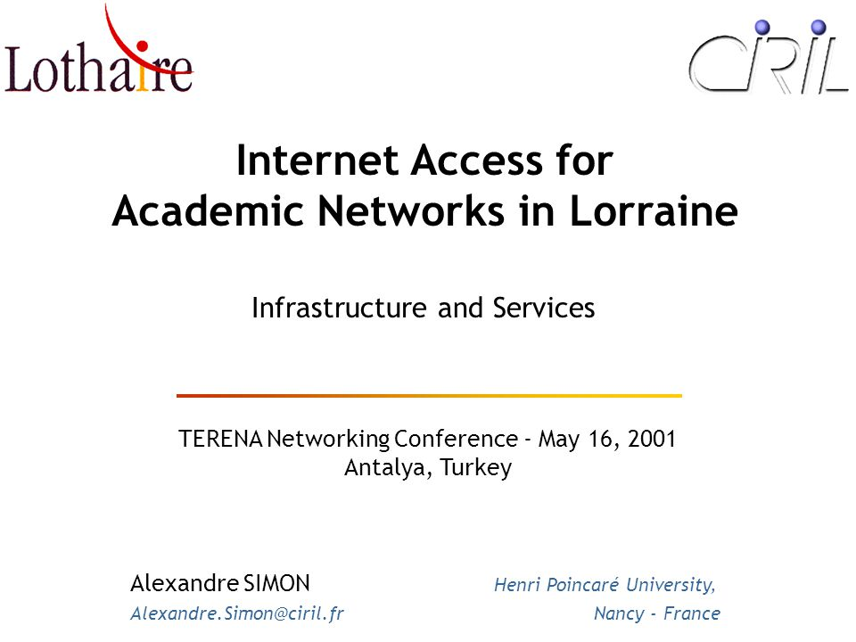 Internet Access for Academic Networks in Lorraine TERENA Networking Conference - May 16, 2001 Antalya, Turkey Infrastructure and Services Alexandre SIMON Henri Poincaré University, Alexandre.Simon@ciril.fr Nancy - France