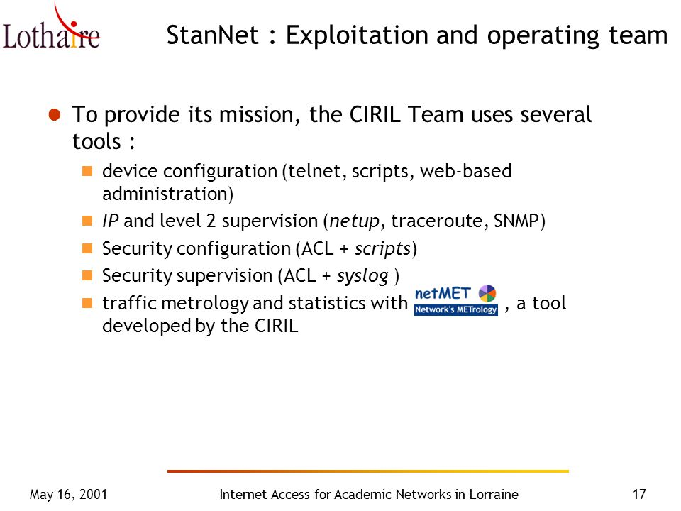 May 16, 2001Internet Access for Academic Networks in Lorraine17 StanNet : Exploitation and operating team To provide its mission, the CIRIL Team uses several tools : device configuration (telnet, scripts, web-based administration) IP and level 2 supervision (netup, traceroute, SNMP) Security configuration (ACL + scripts) Security supervision (ACL + syslog ) traffic metrology and statistics with, a tool developed by the CIRIL