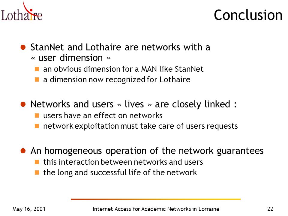May 16, 2001Internet Access for Academic Networks in Lorraine22 Conclusion StanNet and Lothaire are networks with a « user dimension » an obvious dimension for a MAN like StanNet a dimension now recognized for Lothaire Networks and users « lives » are closely linked : users have an effect on networks network exploitation must take care of users requests An homogeneous operation of the network guarantees this interaction between networks and users the long and successful life of the network