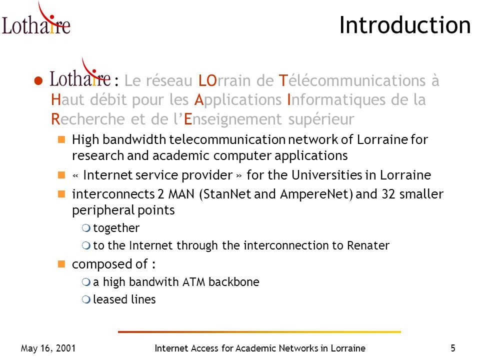 May 16, 2001Internet Access for Academic Networks in Lorraine5 Introduction : Le réseau LOrrain de Télécommunications à Haut débit pour les Applications Informatiques de la Recherche et de l'Enseignement supérieur High bandwidth telecommunication network of Lorraine for research and academic computer applications « Internet service provider » for the Universities in Lorraine interconnects 2 MAN (StanNet and AmpereNet) and 32 smaller peripheral points  together  to the Internet through the interconnection to Renater composed of :  a high bandwith ATM backbone  leased lines