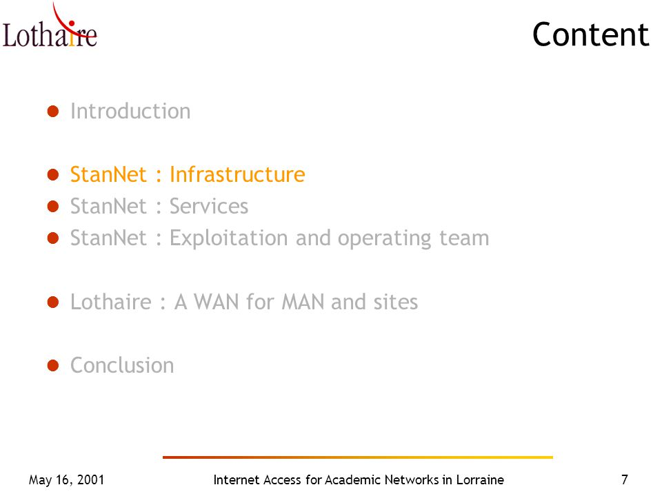May 16, 2001Internet Access for Academic Networks in Lorraine7 Content Introduction StanNet : Infrastructure StanNet : Services StanNet : Exploitation and operating team Lothaire : A WAN for MAN and sites Conclusion