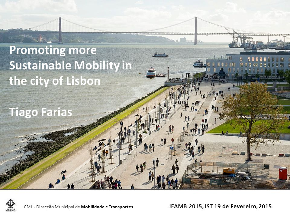 CML - Direcção Municipal de Mobilidade e Transportes JEAMB 2015, IST 19 de Fevereiro, 2015 Promoting more Sustainable Mobility in the city of Lisbon Tiago Farias