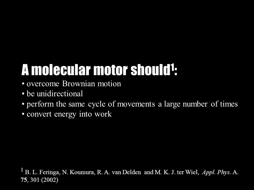 A molecular motor should 1 : overcome Brownian motion be unidirectional perform the same cycle of movements a large number of times convert energy into work 1 B.