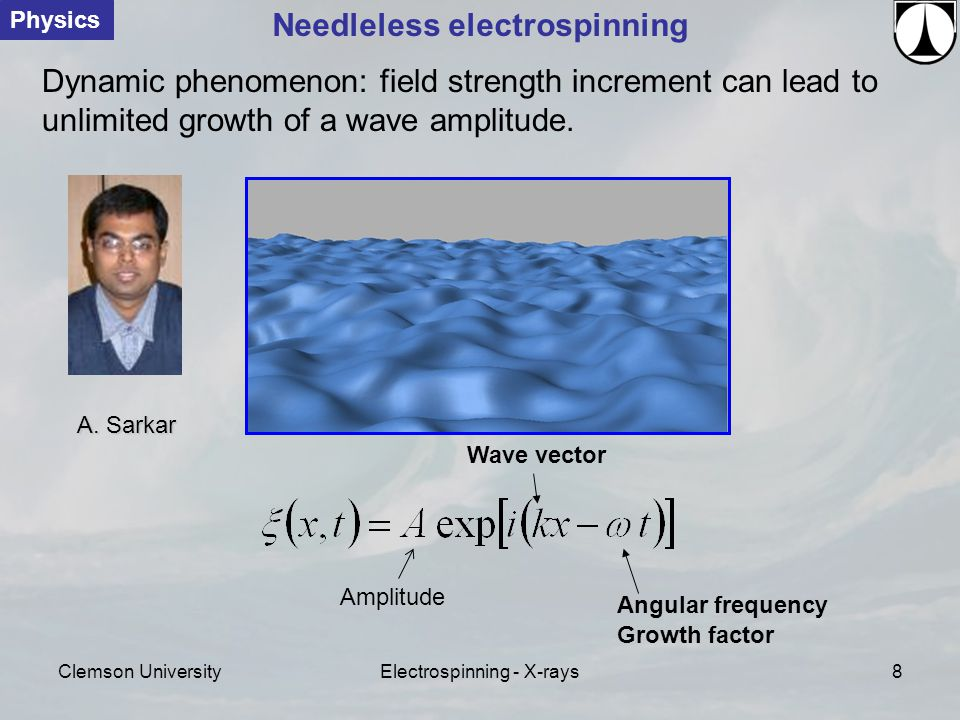 Clemson UniversityElectrospinning - X-rays8 Wave vector Angular frequency Physics Needleless electrospinning Dynamic phenomenon: field strength increment can lead to unlimited growth of a wave amplitude.