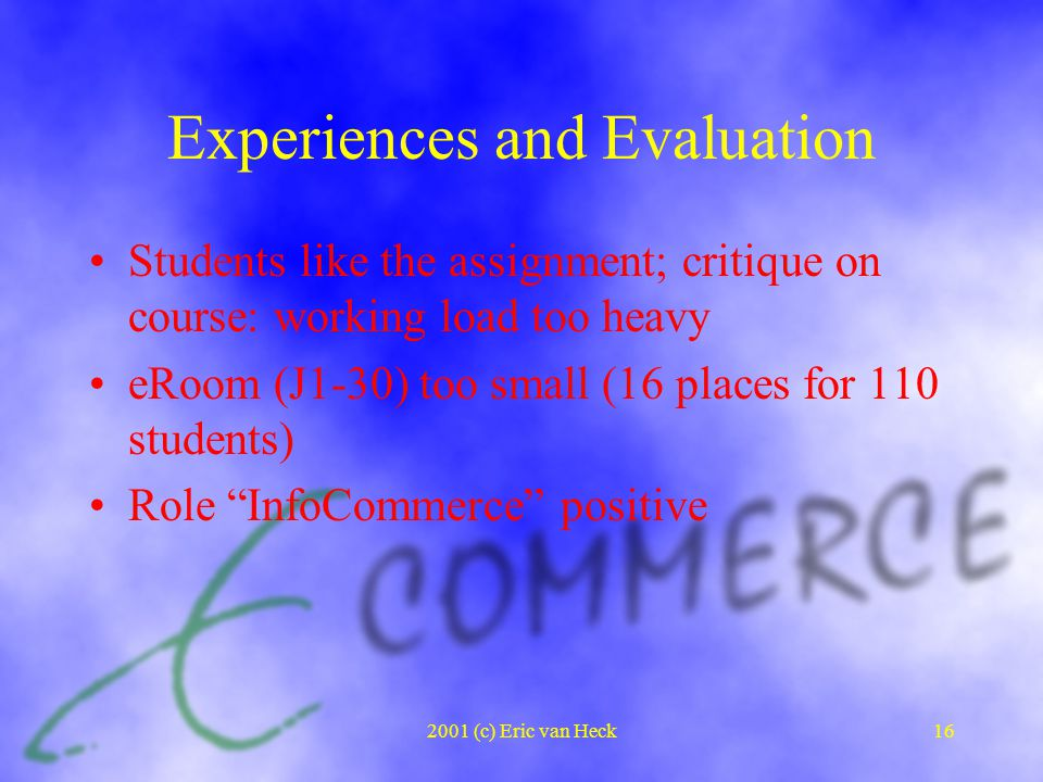 2001 (c) Eric van Heck16 Experiences and Evaluation Students like the assignment; critique on course: working load too heavy eRoom (J1-30) too small (16 places for 110 students) Role InfoCommerce positive
