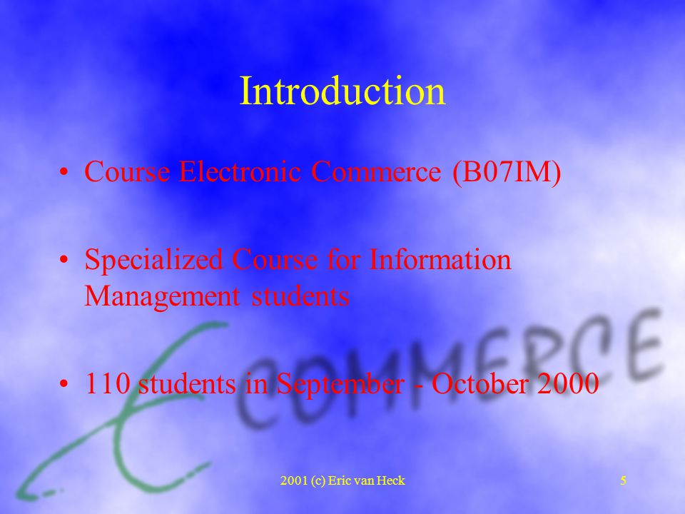 2001 (c) Eric van Heck5 Introduction Course Electronic Commerce (B07IM) Specialized Course for Information Management students 110 students in September - October 2000
