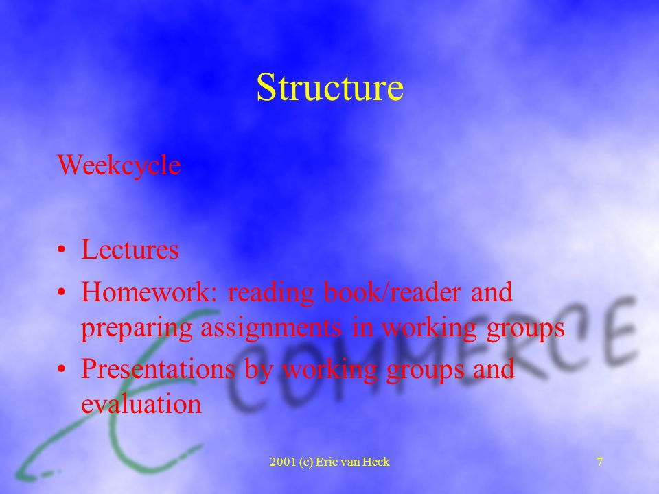 2001 (c) Eric van Heck7 Structure Weekcycle Lectures Homework: reading book/reader and preparing assignments in working groups Presentations by working groups and evaluation