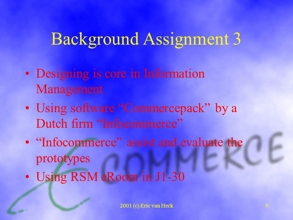 2001 (c) Eric van Heck9 Background Assignment 3 Designing is core in Information Management Using software Commercepack by a Dutch firm Infocommerce Infocommerce assist and evaluate the prototypes Using RSM eRoom in J1-30