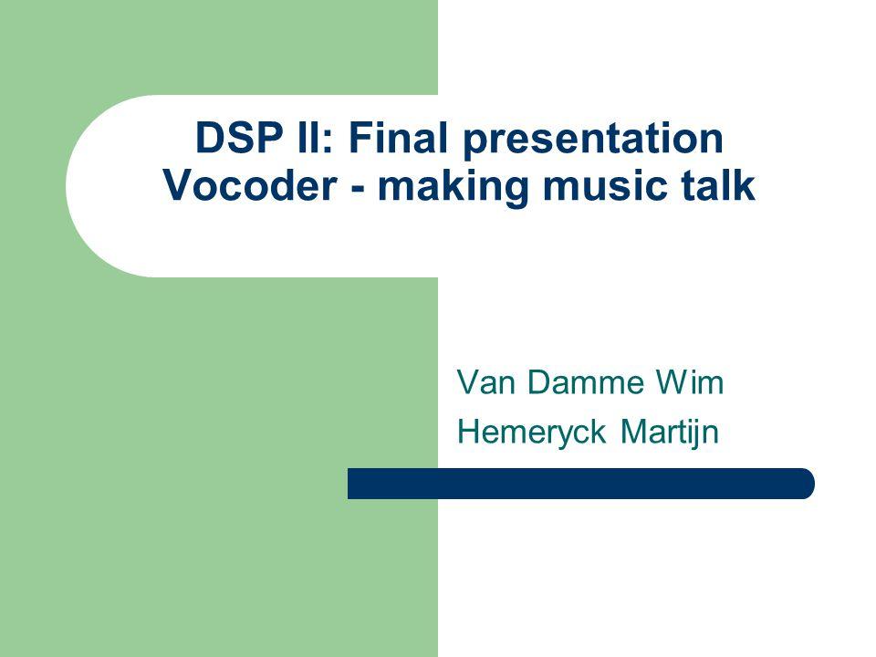 DSP II: Final presentation Vocoder - making music talk Van Damme Wim Hemeryck Martijn