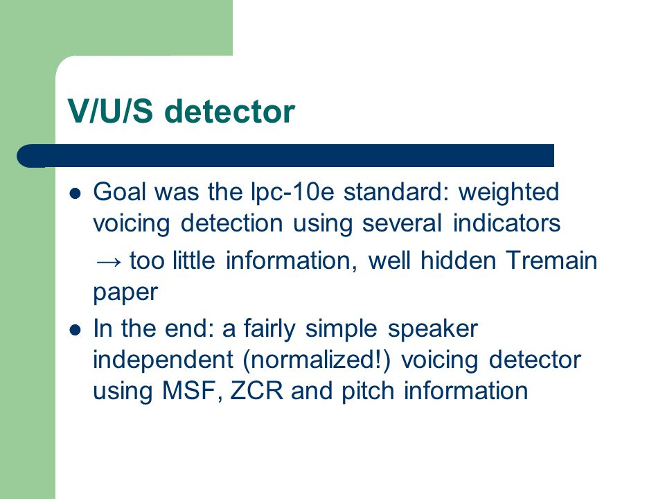 V/U/S detector Goal was the lpc-10e standard: weighted voicing detection using several indicators → too little information, well hidden Tremain paper In the end: a fairly simple speaker independent (normalized!) voicing detector using MSF, ZCR and pitch information