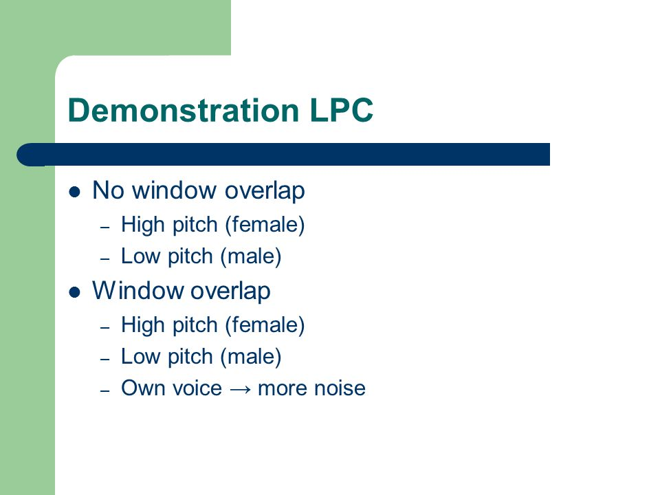 Demonstration LPC No window overlap – High pitch (female) – Low pitch (male) Window overlap – High pitch (female) – Low pitch (male) – Own voice → more noise
