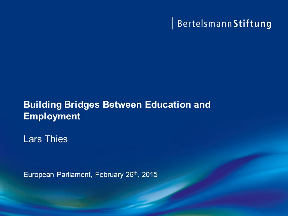 Building Bridges Between Education and Employment Lars Thies European Parliament, February 26 th, 2015