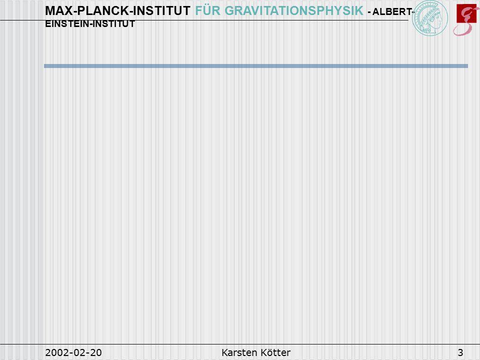 MAX-PLANCK-INSTITUT FÜR GRAVITATIONSPHYSIK - ALBERT- EINSTEIN-INSTITUT 2002-02-20Karsten Kötter3
