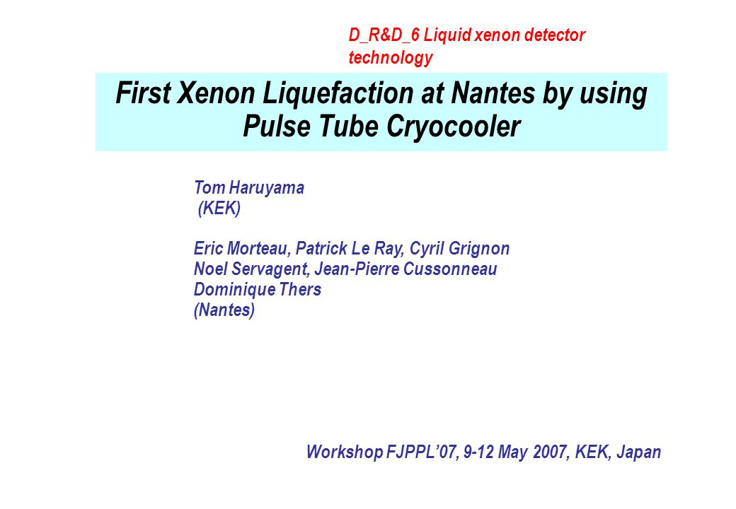 First Xenon Liquefaction at Nantes by using Pulse Tube Cryocooler Workshop FJPPL'07, 9-12 May 2007, KEK, Japan Tom Haruyama (KEK) Eric Morteau, Patrick Le Ray, Cyril Grignon Noel Servagent, Jean-Pierre Cussonneau Dominique Thers (Nantes) D_R&D_6 Liquid xenon detector technology