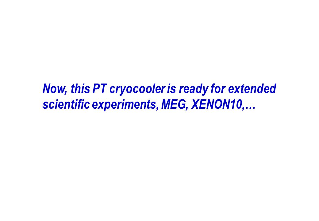 Now, this PT cryocooler is ready for extended scientific experiments, MEG, XENON10,…