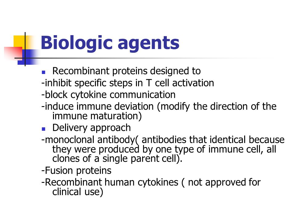 Biologic agents Recombinant proteins designed to -inhibit specific steps in T cell activation -block cytokine communication -induce immune deviation (modify the direction of the immune maturation) Delivery approach -monoclonal antibody( antibodies that identical because they were produced by one type of immune cell, all clones of a single parent cell).