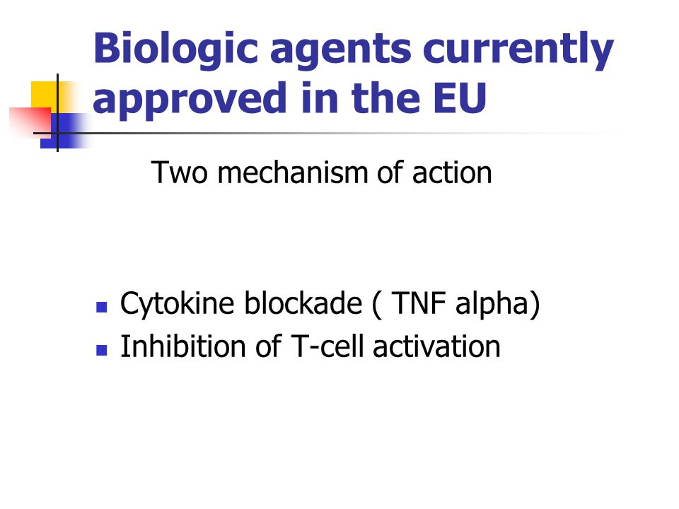 Biologic agents currently approved in the EU Two mechanism of action Cytokine blockade ( TNF alpha) Inhibition of T-cell activation