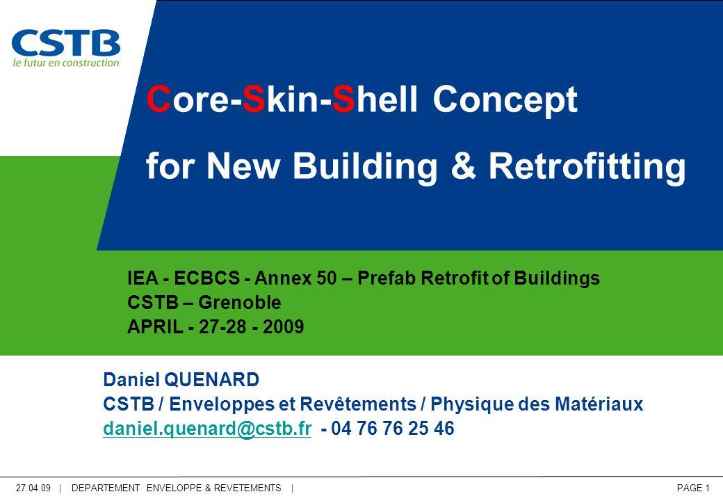 27.04.09 | DEPARTEMENT ENVELOPPE & REVETEMENTS | PAGE 1 Core-Skin-Shell Concept for New Building & Retrofitting IEA - ECBCS - Annex 50 – Prefab Retrofit of Buildings CSTB – Grenoble APRIL - 27-28 - 2009 Daniel QUENARD CSTB / Enveloppes et Revêtements / Physique des Matériaux daniel.quenard@cstb.frdaniel.quenard@cstb.fr - 04 76 76 25 46