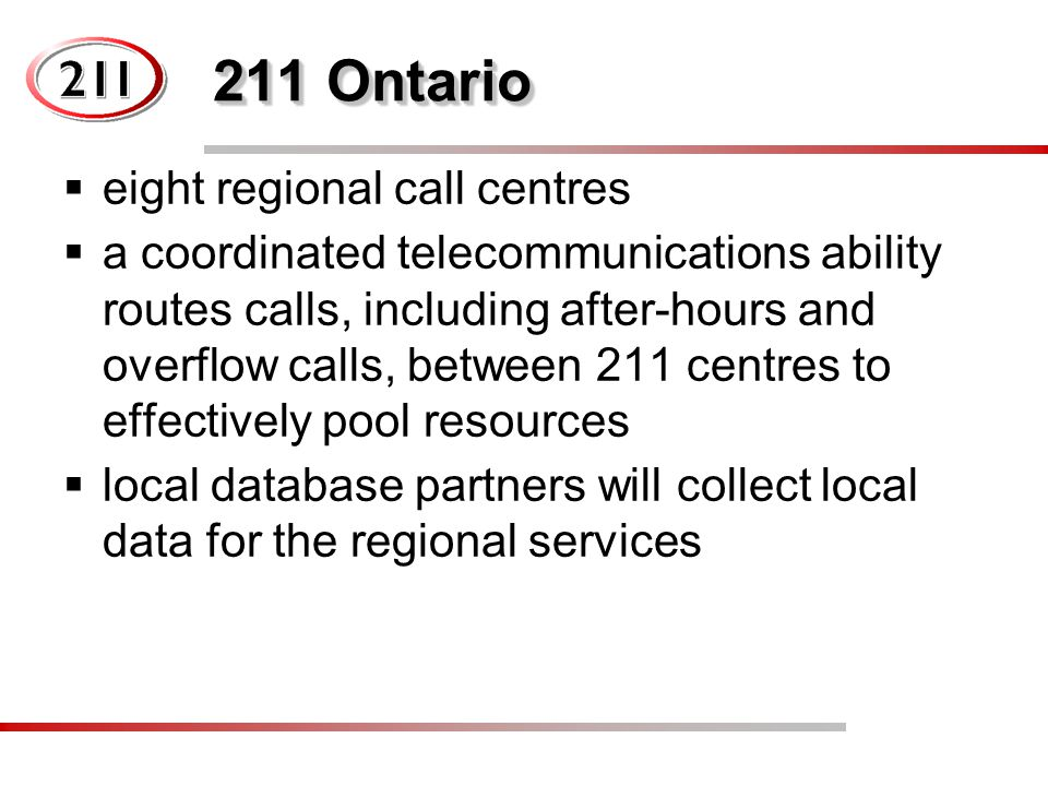 211 Ontario  eight regional call centres  a coordinated telecommunications ability routes calls, including after-hours and overflow calls, between 211 centres to effectively pool resources  local database partners will collect local data for the regional services
