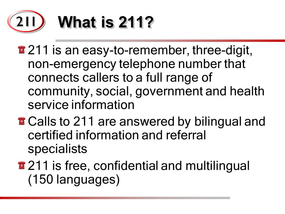 What is 211? 211 is an easy-to-remember, three-digit, non-emergency telephone number that connects callers to a full range of community, social, gover