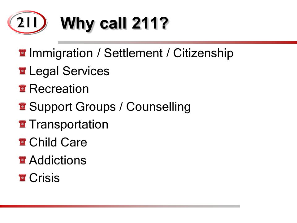 Why call 211? Immigration / Settlement / Citizenship Legal Services Recreation Support Groups / Counselling Transportation Child Care Addictions Crisi