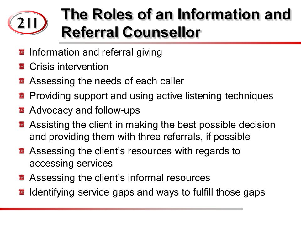The Roles of an Information and Referral Counsellor Information and referral giving Crisis intervention Assessing the needs of each caller Providing support and using active listening techniques Advocacy and follow-ups Assisting the client in making the best possible decision and providing them with three referrals, if possible Assessing the client's resources with regards to accessing services Assessing the client's informal resources Identifying service gaps and ways to fulfill those gaps