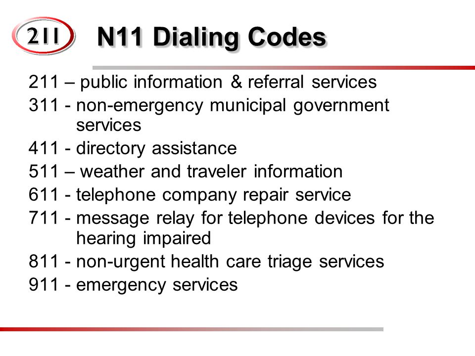 N11 Dialing Codes 211 – public information & referral services 311 - non-emergency municipal government services 411 - directory assistance 511 – weat