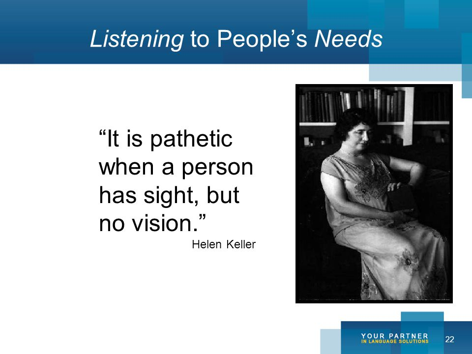 22 Listening to People's Needs It is pathetic when a person has sight, but no vision. Helen Keller