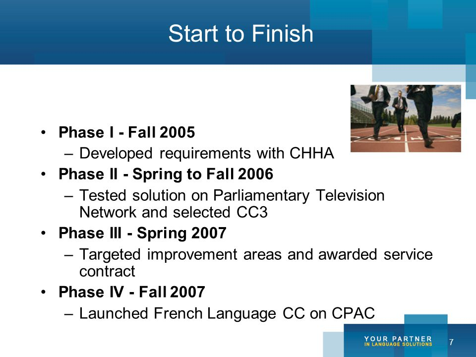 7 Start to Finish Phase I - Fall 2005 –Developed requirements with CHHA Phase II - Spring to Fall 2006 –Tested solution on Parliamentary Television Network and selected CC3 Phase III - Spring 2007 –Targeted improvement areas and awarded service contract Phase IV - Fall 2007 –Launched French Language CC on CPAC